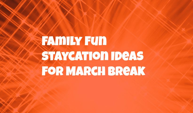 Top 5 March Break Staycation ideas for families